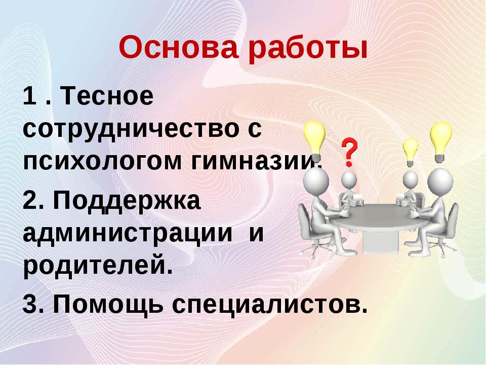 Основа работы 1 . Тесное сотрудничество с психологом гимназии. 2. Поддержка а...