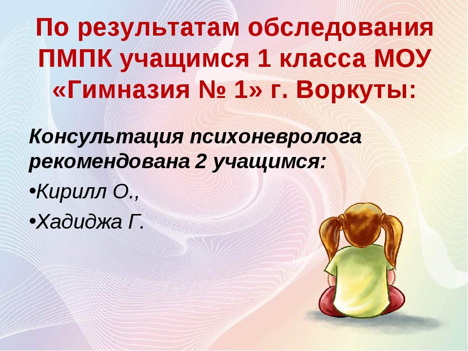 По результатам обследования ПМПК учащимся 1 класса МОУ «Гимназия № 1» г. Ворк...