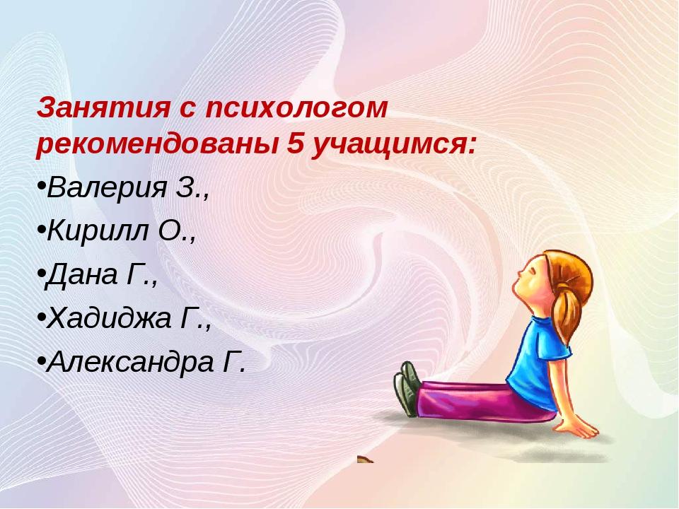 Занятия с психологом рекомендованы 5 учащимся: Валерия З., Кирилл О., Дана Г....