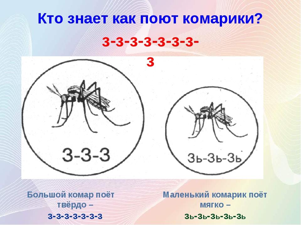 Кто знает как поют комарики? Большой комар поёт твёрдо – з-з-з-з-з-з-з Малень...