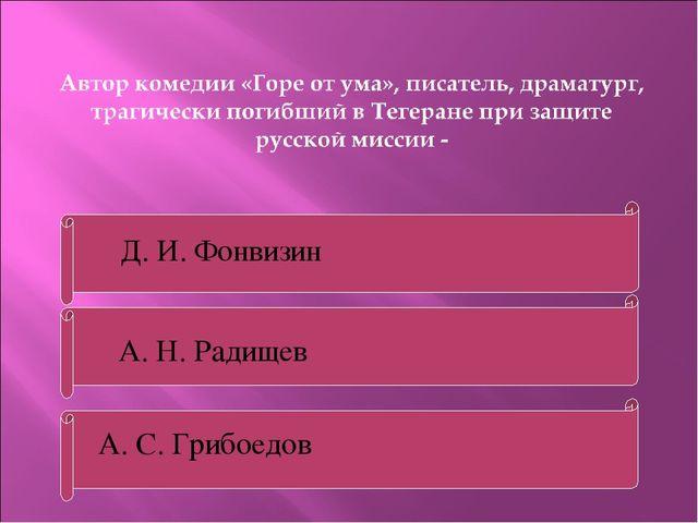 А. С. Грибоедов А. Н. Радищев Д. И. Фонвизин