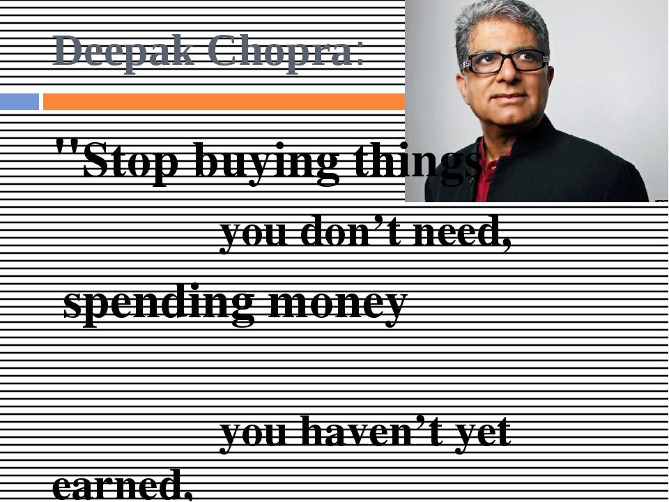 "Deepak Chopra: ""Stop buying things you don't need, spending money you haven't..."