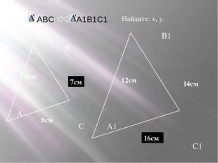 А В С С1 В1 А1 задача Дано: 12см 14см 6см Найдите: х, у. х у 7см 16см 8см ABC
