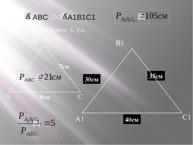 А В С С1 В1 А1 задача Дано: 7см 6см Найдите: х, у,z. х z 40см 8см y 30см 35см...