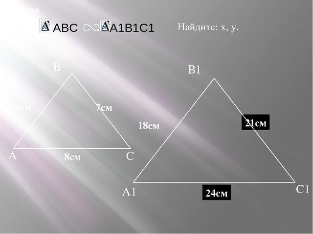 А В С С1 В1 А1 задача Дано: 18см 7см 6см Найдите: х, у. х у 21см 24см 8см ABC...