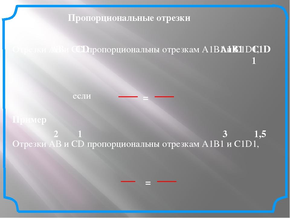 Отрезки АВ и СD пропорциональны отрезкам А1В1 и С1D1, если Пропорциональные о...