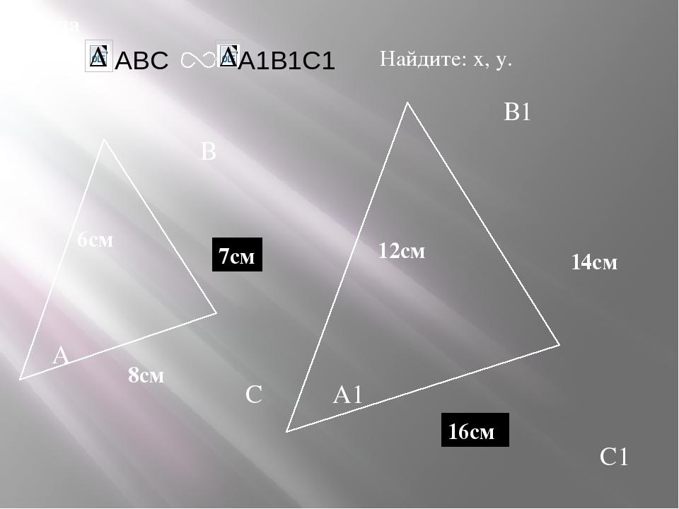А В С С1 В1 А1 задача Дано: 12см 14см 6см Найдите: х, у. х у 7см 16см 8см ABC...