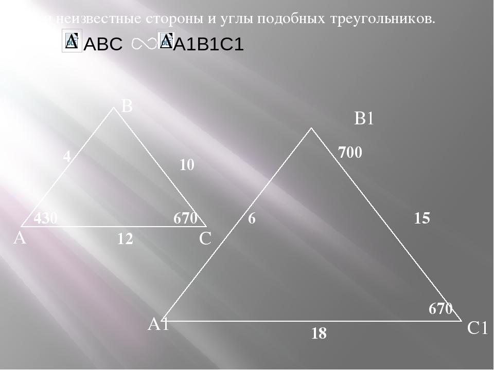 А В С С1 В1 А1 Найти неизвестные стороны и углы подобных треугольников. Дано...