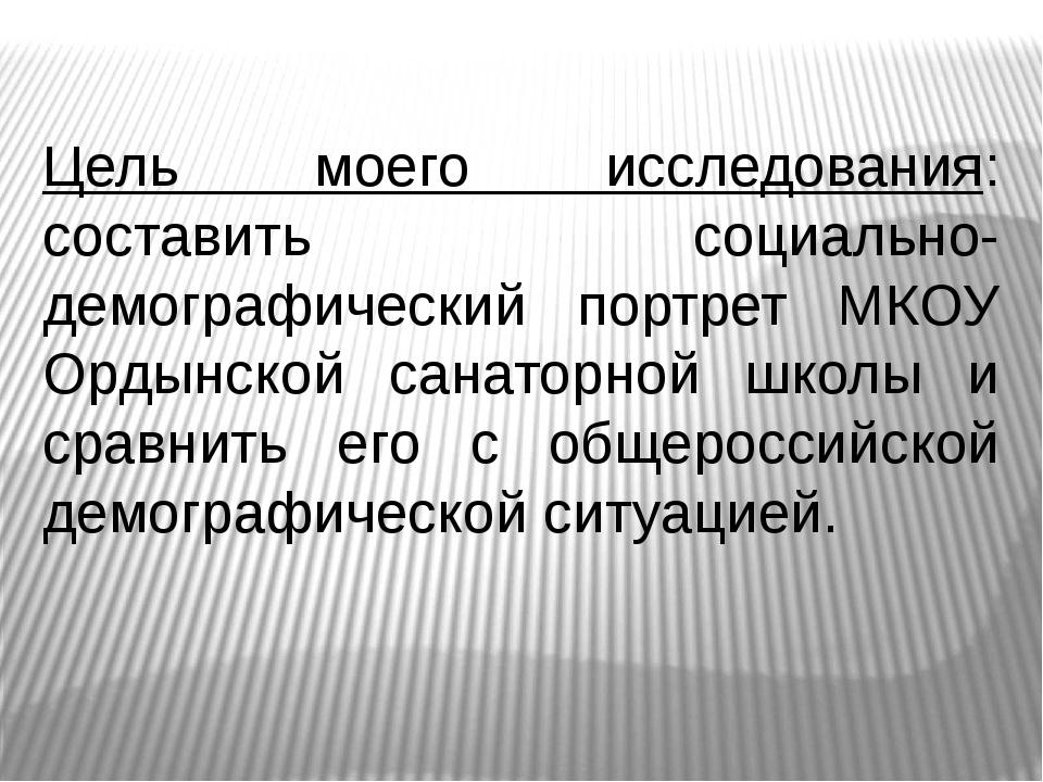 Цель моего исследования: составить социально-демографический портрет МКОУ Орд...