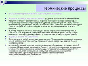 Термические процессы КЛАССИФИКАЦИЯ ПРИЕМОВ ТЕПЛОВОЙ ОБРАБОТКИ Жаренье в камер