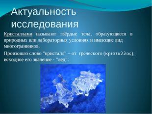 Актуальность исследования Кристаллами  называют  твёрдые  тела,  образующ