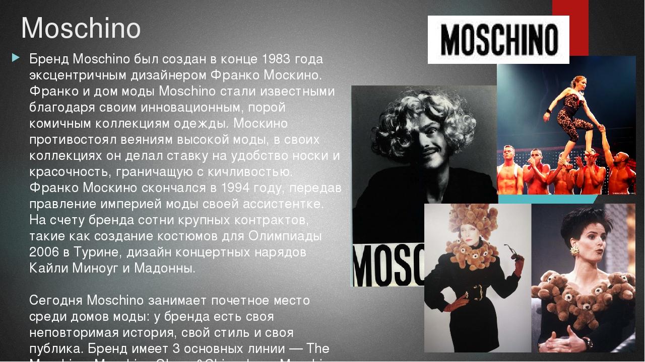Moschino Бренд Moschino был создан в конце 1983 года эксцентричным дизайнером...