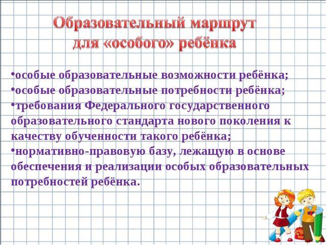 особые образовательные возможности ребёнка; особые образовательные потребност...