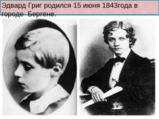 Эдвард Григ родился 15 июня 1843года в городе Бергене.