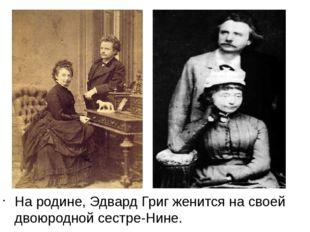 На родине, Эдвард Григ женится на своей двоюродной сестре-Нине.