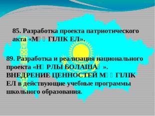 85. Разработка проекта патриотического акта «МӘҢГІЛІК ЕЛ». 89. Разработка и р