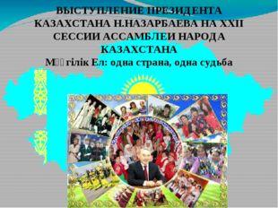 ВЫСТУПЛЕНИЕ ПРЕЗИДЕНТА КАЗАХСТАНА Н.НАЗАРБАЕВА НА ХХII СЕССИИ АССАМБЛЕИ НАРОД