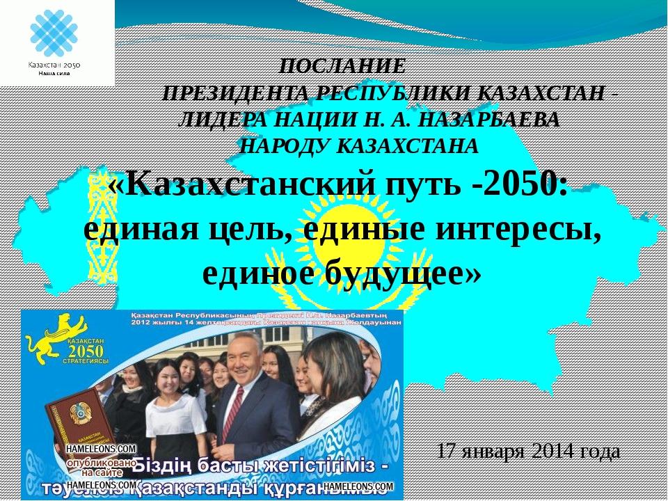 17 января 2014 года ПОСЛАНИЕ ПРЕЗИДЕНТА РЕСПУБЛИКИ КАЗАХСТАН - ЛИДЕРА НАЦИИ...