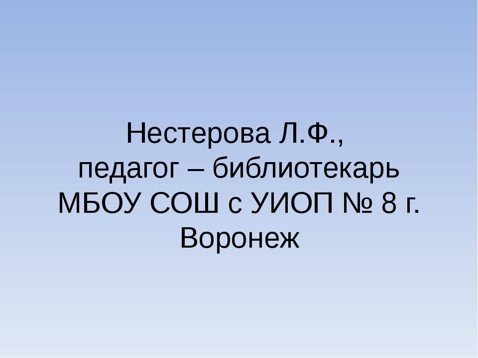 Нестерова Л.Ф., педагог – библиотекарь МБОУ СОШ с УИОП № 8 г. Воронеж