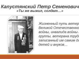 Капустянский Петр Семенович «Ты же выжил, солдат…» Жизненный путь ветерана Ве