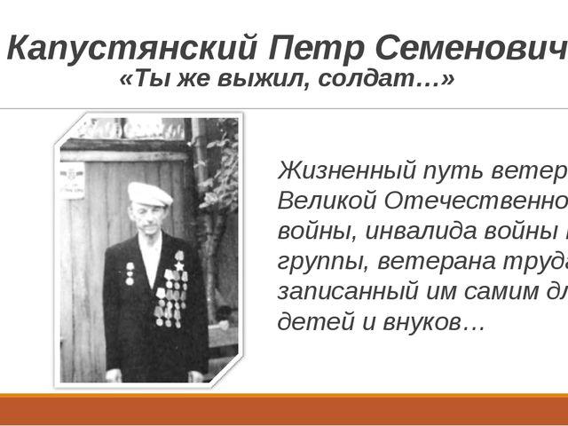 Капустянский Петр Семенович «Ты же выжил, солдат…» Жизненный путь ветерана Ве...