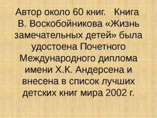 Автор около 60 книг. Книга В. Воскобойникова «Жизнь замечательных детей» была