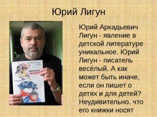 Юрий Лигун Юрий Аркадьевич Лигун - явление в детской литературе уникальное. Ю