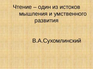 Чтение – один из истоков мышления и умственного развития В.А.Сухомлинский