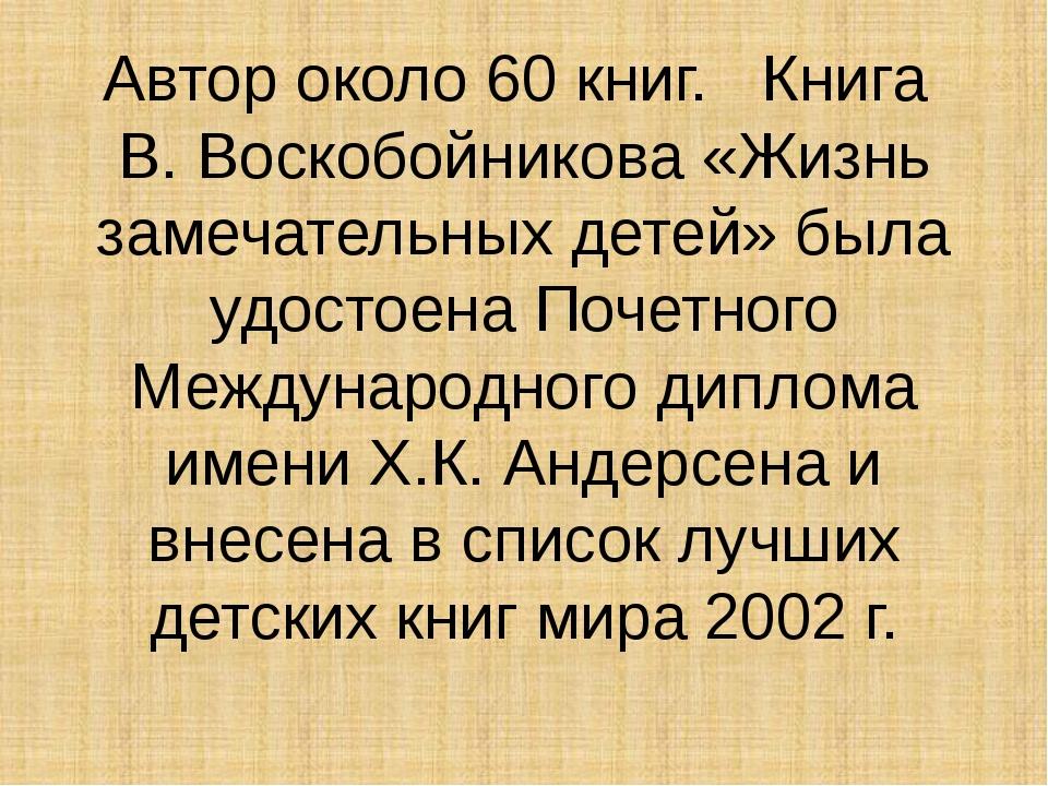 Автор около 60 книг. Книга В. Воскобойникова «Жизнь замечательных детей» была...