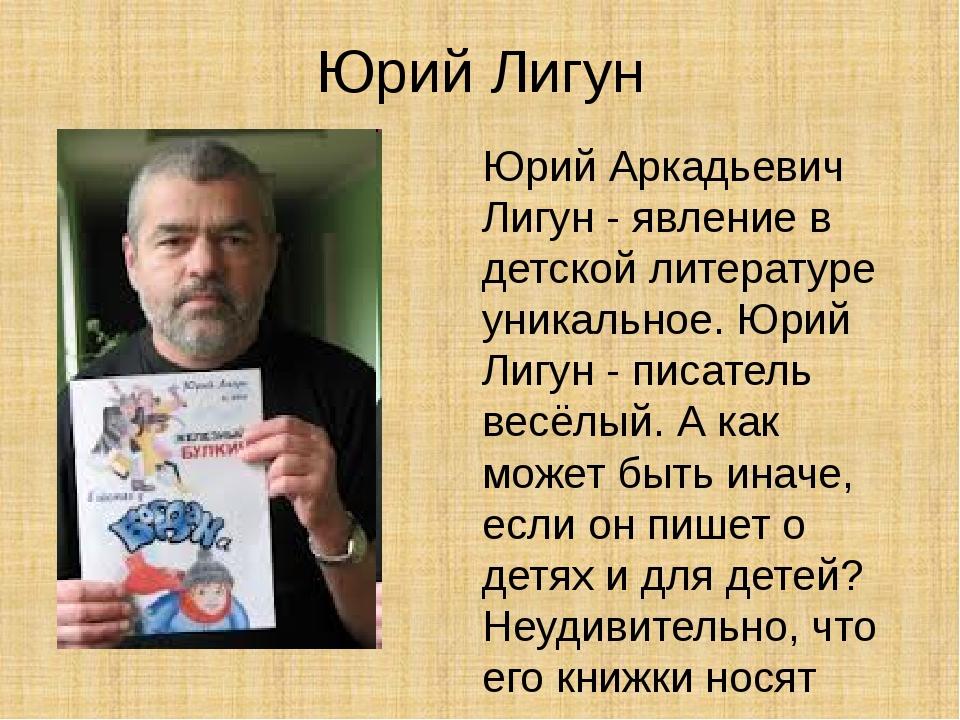 Юрий Лигун Юрий Аркадьевич Лигун - явление в детской литературе уникальное. Ю...