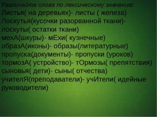 Различайте слова по лексическому значению: Листья( на деревьях)- листы ( жел