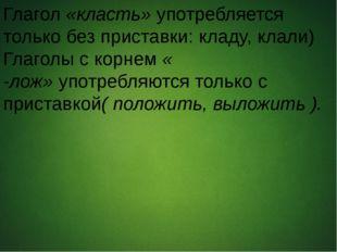 Глагол«класть»употребляется только без приставки: кладу, клали) Глаголы с