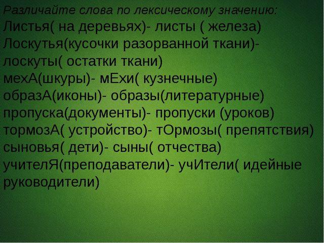 Различайте слова по лексическому значению: Листья( на деревьях)- листы ( жел...