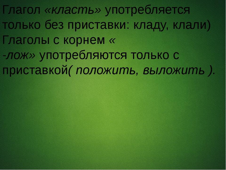 Глагол«класть»употребляется только без приставки: кладу, клали) Глаголы с...