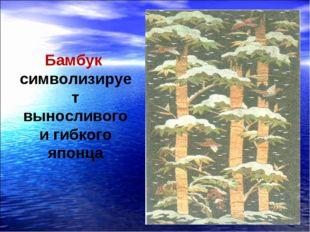 Бамбук символизирует выносливого и гибкого японца