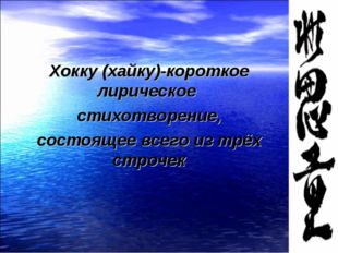 Хокку (хайку)-короткое лирическое стихотворение, состоящее всего из трёх стр