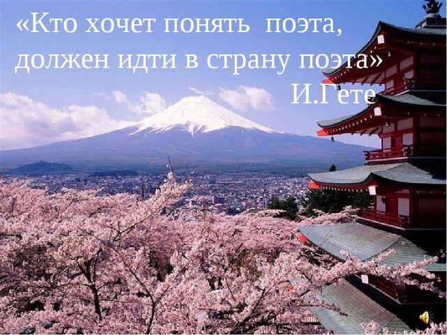 «Кто хочет понять поэта, должен идти в страну поэта» И.Гете