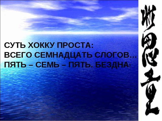 СУТЬ ХОККУ ПРОСТА: ВСЕГО СЕМНАДЦАТЬ СЛОГОВ… ПЯТЬ – СЕМЬ – ПЯТЬ. БЕЗДНА!