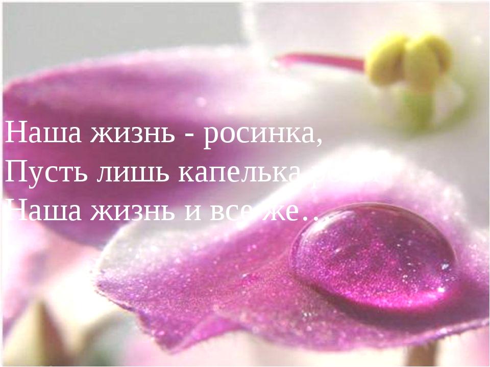 Наша жизнь - росинка, Пусть лишь капелька росы Наша жизнь и все же…