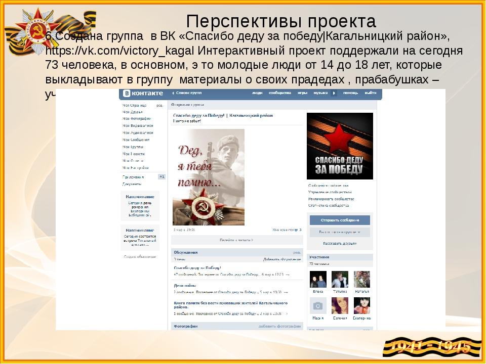 Перспективы проекта 6.Создана группа в ВК «Спасибо деду за победу|Кагальницки...
