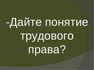 -Дайте понятие трудового права?