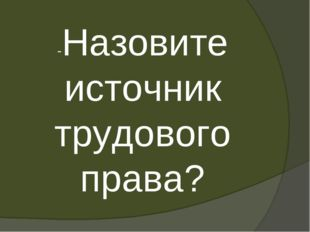 -Назовите источник трудового права?