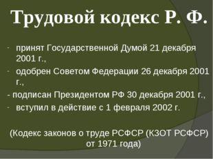 Трудовой кодекс Р. Ф. принят Государственной Думой 21 декабря 2001 г., одобре