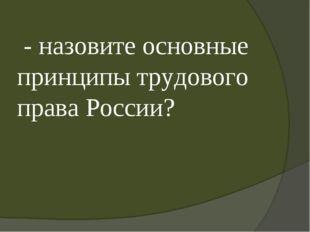 - назовите основные принципы трудового права России?