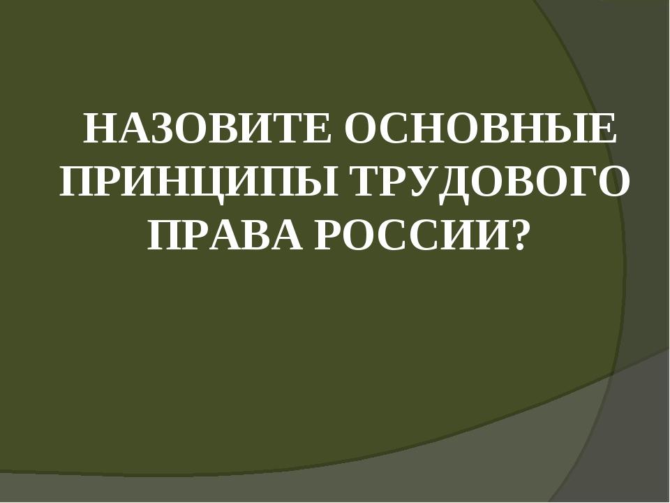 НАЗОВИТЕ ОСНОВНЫЕ ПРИНЦИПЫ ТРУДОВОГО ПРАВА РОССИИ?