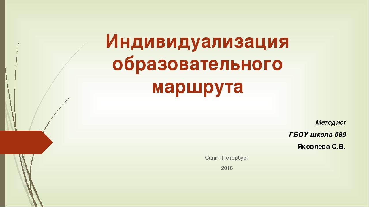 Индивидуализация образовательного маршрута Методист ГБОУ школа 589 Яковлева С...