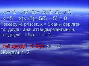 х = -2 х(х -5)= -2(-2 -5) 0; х =5 х(х -5)= 5(5 – 5) = 0. Тексеру жүргізсек,