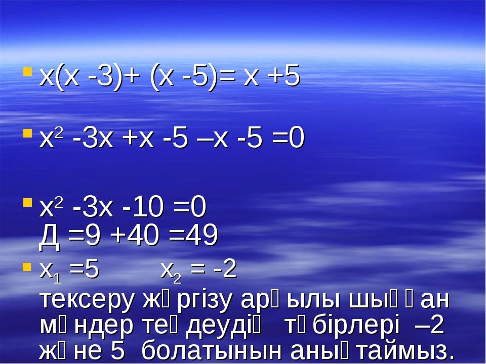х(х -3)+ (х -5)= х +5 х2 -3х +х -5 –х -5 =0 х2 -3х -10 =0 Д =9 +40 =49 х1 =5...