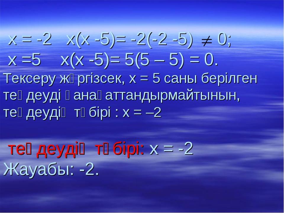 х = -2 х(х -5)= -2(-2 -5) 0; х =5 х(х -5)= 5(5 – 5) = 0. Тексеру жүргізсек,...