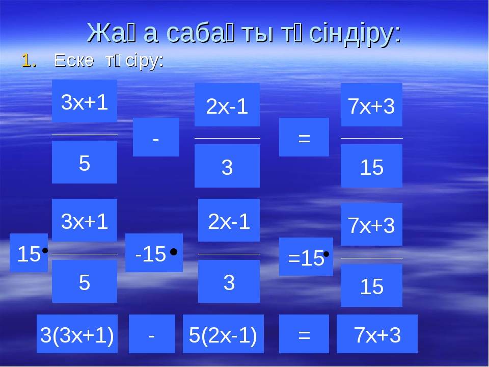 Жаңа сабақты түсіндіру: Еске түсіру: 3(3х+1) 5(2х-1) -15 = - =15 - = 7х+3 15